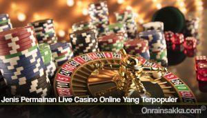 Jenis Permainan Live Casino Online Yang Terpopuler
